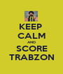 KEEP  CALM AND SCORE TRABZON - Personalised Poster A1 size