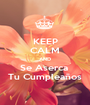 KEEP CALM AND Se Aserca  Tu Cumpleaños - Personalised Poster A1 size