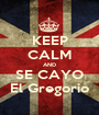 KEEP CALM AND SE CAYO El Gregorio - Personalised Poster A1 size
