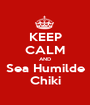 KEEP CALM AND Sea Humilde Chiki - Personalised Poster A1 size