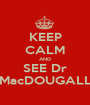 KEEP CALM AND SEE Dr MacDOUGALL - Personalised Poster A1 size