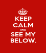 KEEP CALM AND SEE MY BELOW. - Personalised Poster A1 size