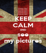 KEEP CALM AND see my pictures - Personalised Poster A1 size