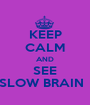 KEEP CALM AND SEE SLOW BRAIN   - Personalised Poster A1 size
