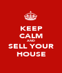 KEEP CALM AND SELL YOUR HOUSE - Personalised Poster A1 size