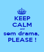 KEEP CALM and sem drama,  PLEASE ! - Personalised Poster A1 size