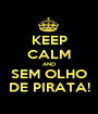 KEEP CALM AND SEM OLHO DE PIRATA! - Personalised Poster A1 size