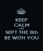 KEEP CALM AND SEPT THE 8th BE WITH YOU - Personalised Poster A1 size
