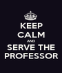 KEEP CALM AND SERVE THE PROFESSOR - Personalised Poster A1 size