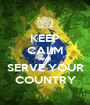 KEEP CALM AND SERVE YOUR COUNTRY - Personalised Poster A1 size