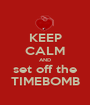 KEEP CALM AND set off the TIMEBOMB - Personalised Poster A1 size