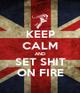 KEEP CALM AND SET SHIT ON FIRE - Personalised Poster A1 size