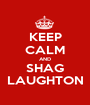 KEEP CALM AND SHAG LAUGHTON - Personalised Poster A1 size