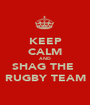 KEEP CALM AND SHAG THE  RUGBY TEAM - Personalised Poster A1 size