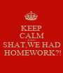 KEEP CALM AND SHAT,WE HAD  HOMEWORK?! - Personalised Poster A1 size