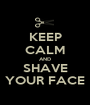 KEEP CALM AND SHAVE YOUR FACE - Personalised Poster A1 size