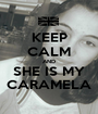 KEEP CALM AND SHE IS MY CARAMELA - Personalised Poster A1 size