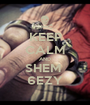 KEEP CALM AND SHEM  6EZY - Personalised Poster A1 size