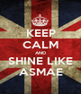 KEEP CALM AND SHINE LIKE ASMAE - Personalised Poster A1 size