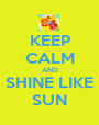 KEEP CALM AND SHINE LIKE SUN - Personalised Poster A1 size