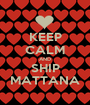 KEEP CALM AND SHIP MATTANA - Personalised Poster A1 size