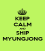 KEEP CALM AND SHIP MYUNGJONG - Personalised Poster A1 size