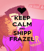 KEEP CALM AND SHIPP FRAZEL - Personalised Poster A1 size