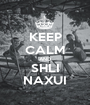 KEEP CALM AND SHLI NAXUI - Personalised Poster A1 size
