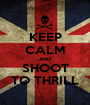 KEEP CALM AND SHOOT TO THRILL - Personalised Poster A1 size