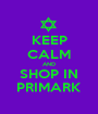 KEEP CALM AND SHOP IN PRIMARK - Personalised Poster A1 size