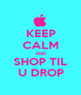 KEEP CALM AND SHOP TIL U DROP - Personalised Poster A1 size