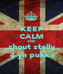 KEEP CALM AND shout stelly 4 ya pukka - Personalised Poster A1 size