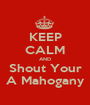 KEEP CALM AND Shout Your A Mahogany - Personalised Poster A1 size