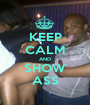 KEEP CALM AND SHOW ASS - Personalised Poster A1 size
