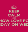 KEEP CALM AND SHOW LOVE FOR MY BIRTHDAY ON WEDNESDAY - Personalised Poster A1 size