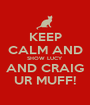 KEEP CALM AND SHOW LUCY AND CRAIG UR MUFF! - Personalised Poster A1 size