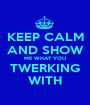 KEEP CALM AND SHOW ME WHAT YOU TWERKING WITH - Personalised Poster A1 size