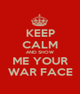 KEEP CALM AND SHOW ME YOUR WAR FACE - Personalised Poster A1 size