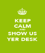 KEEP CALM AND SHOW US YER DESK - Personalised Poster A1 size