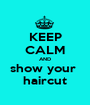 KEEP CALM AND show your  haircut - Personalised Poster A1 size