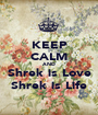 KEEP CALM AND Shrek is Love Shrek is Life - Personalised Poster A1 size