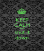 KEEP CALM AND shut it down - Personalised Poster A1 size