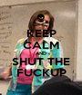 KEEP CALM AND SHUT THE FUCKUP - Personalised Poster A1 size