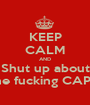 KEEP CALM AND Shut up about The fucking CAPS!! - Personalised Poster A1 size
