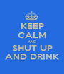 KEEP CALM AND SHUT UP AND DRINK - Personalised Poster A1 size