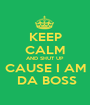 KEEP CALM AND SHUT UP CAUSE I AM  DA BOSS - Personalised Poster A1 size