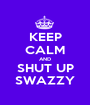 KEEP CALM AND SHUT UP SWAZZY - Personalised Poster A1 size