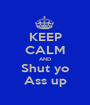 KEEP CALM AND Shut yo Ass up - Personalised Poster A1 size