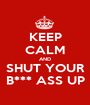KEEP CALM AND SHUT YOUR B*** ASS UP - Personalised Poster A1 size