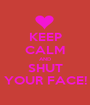 KEEP CALM AND SHUT YOUR FACE! - Personalised Poster A1 size